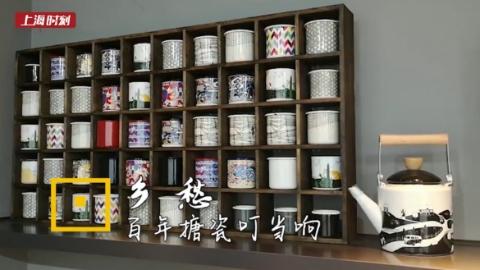 上海时刻·乡愁|父亲的茶缸母亲的碗,百年搪瓷叮叮当当碰出记忆中的旋律